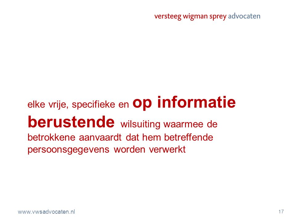 www.vwsadvocaten.nl 17 elke vrije, specifieke en op informatie berustende wilsuiting waarmee de betrokkene aanvaardt dat hem betreffende persoonsgegev