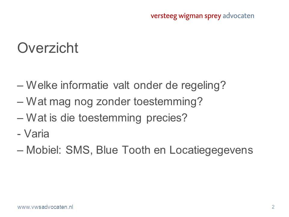 www.vwsadvocaten.nl 2 Overzicht –Welke informatie valt onder de regeling? –Wat mag nog zonder toestemming? –Wat is die toestemming precies? - Varia –M