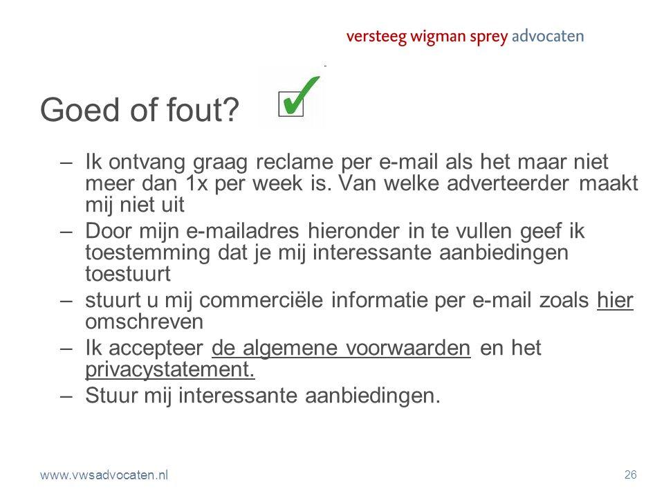 www.vwsadvocaten.nl 26 Goed of fout? –Ik ontvang graag reclame per e-mail als het maar niet meer dan 1x per week is. Van welke adverteerder maakt mij