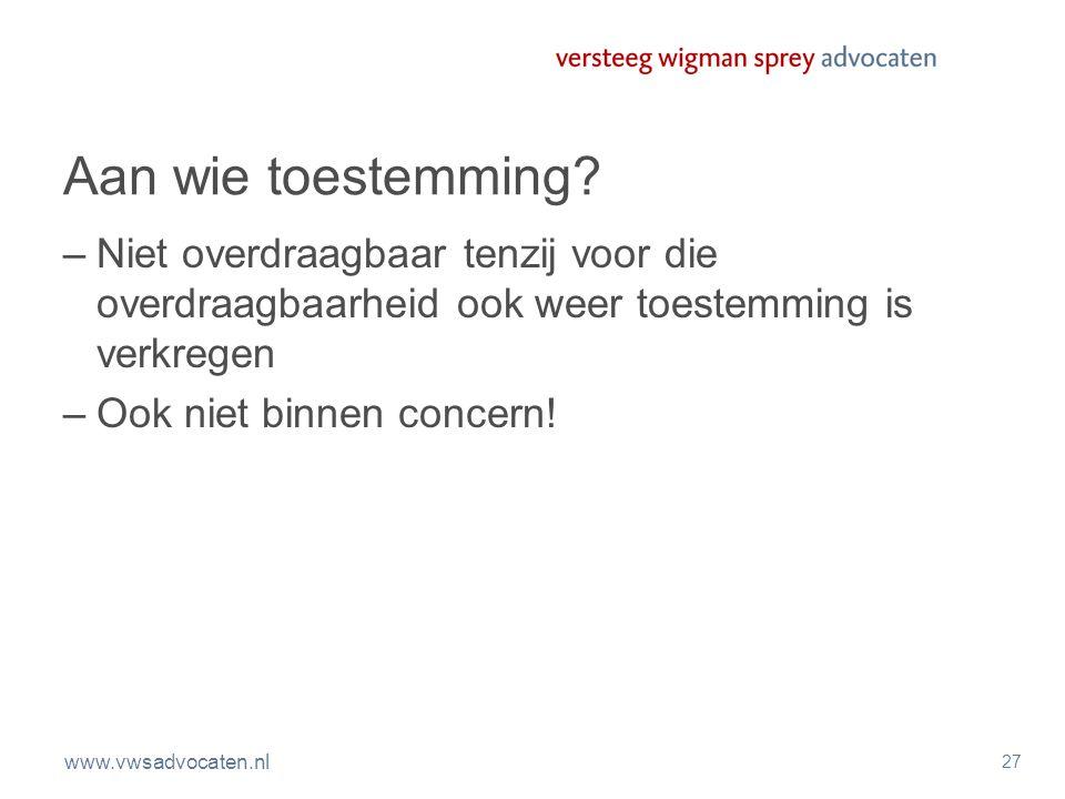 www.vwsadvocaten.nl 27 Aan wie toestemming? –Niet overdraagbaar tenzij voor die overdraagbaarheid ook weer toestemming is verkregen –Ook niet binnen c