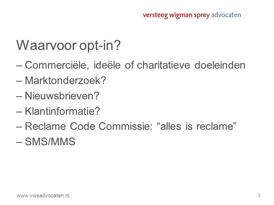 www.vwsadvocaten.nl 3 Waarvoor opt-in? –Commerciële, ideële of charitatieve doeleinden –Marktonderzoek? –Nieuwsbrieven? –Klantinformatie? –Reclame Cod
