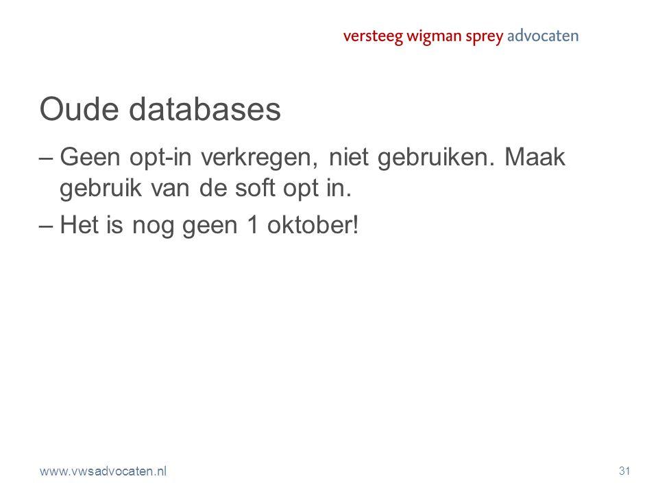 www.vwsadvocaten.nl 31 Oude databases –Geen opt-in verkregen, niet gebruiken. Maak gebruik van de soft opt in. –Het is nog geen 1 oktober!