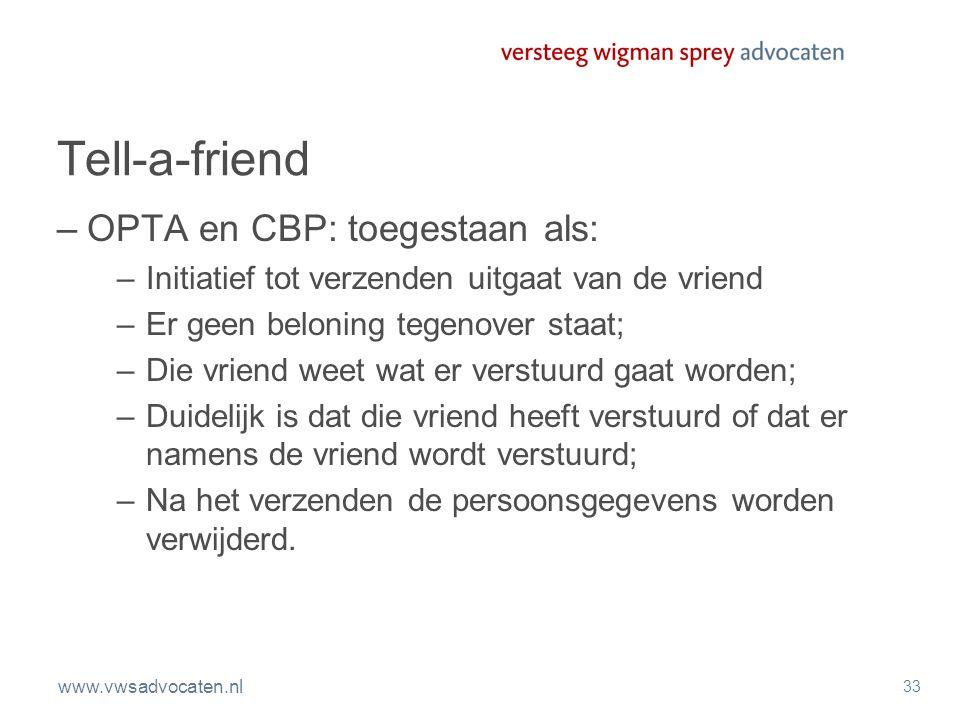 www.vwsadvocaten.nl 33 Tell-a-friend –OPTA en CBP: toegestaan als: –Initiatief tot verzenden uitgaat van de vriend –Er geen beloning tegenover staat;