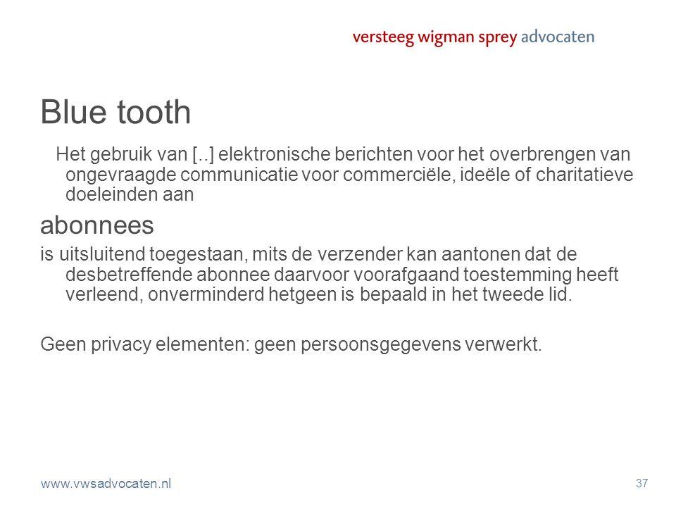 www.vwsadvocaten.nl 37 Blue tooth Het gebruik van [..] elektronische berichten voor het overbrengen van ongevraagde communicatie voor commerciële, ideële of charitatieve doeleinden aan abonnees is uitsluitend toegestaan, mits de verzender kan aantonen dat de desbetreffende abonnee daarvoor voorafgaand toestemming heeft verleend, onverminderd hetgeen is bepaald in het tweede lid.