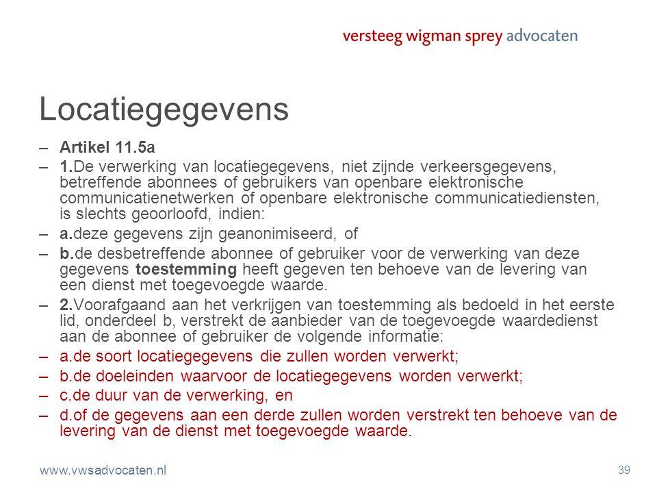www.vwsadvocaten.nl 39 Locatiegegevens –Artikel 11.5a –1.De verwerking van locatiegegevens, niet zijnde verkeersgegevens, betreffende abonnees of gebr