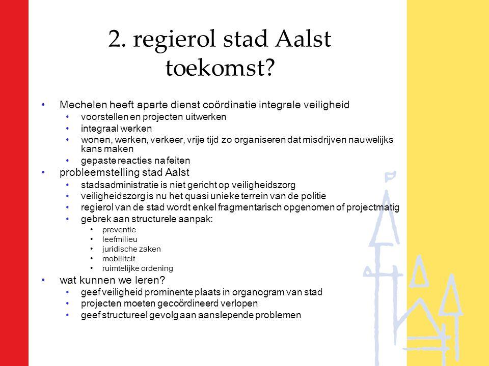 2. regierol stad Aalst toekomst? Mechelen heeft aparte dienst coördinatie integrale veiligheid voorstellen en projecten uitwerken integraal werken won