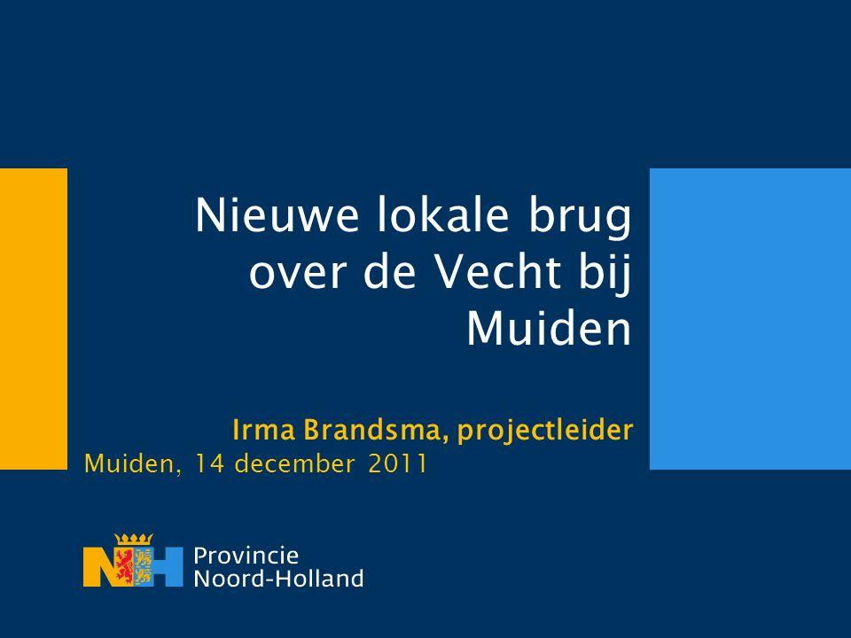 Nieuwe lokale brug over de Vecht bij Muiden Irma Brandsma, projectleider Muiden, 14 december 2011