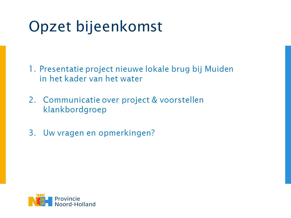 Opzet bijeenkomst 1.Presentatie project nieuwe lokale brug bij Muiden in het kader van het water 2.Communicatie over project & voorstellen klankbordgroep 3.Uw vragen en opmerkingen