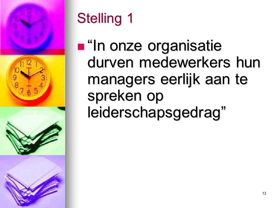 13 Stelling 1 In onze organisatie durven medewerkers hun managers eerlijk aan te spreken op leiderschapsgedrag In onze organisatie durven medewerkers hun managers eerlijk aan te spreken op leiderschapsgedrag
