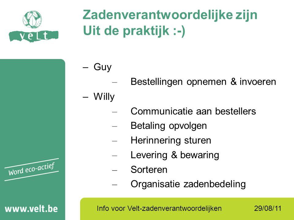 29/08/11Info voor Velt-zadenverantwoordelijken Zadenverantwoordelijke zijn Uit de praktijk :-) –Guy – Bestellingen opnemen & invoeren –Willy – Communi