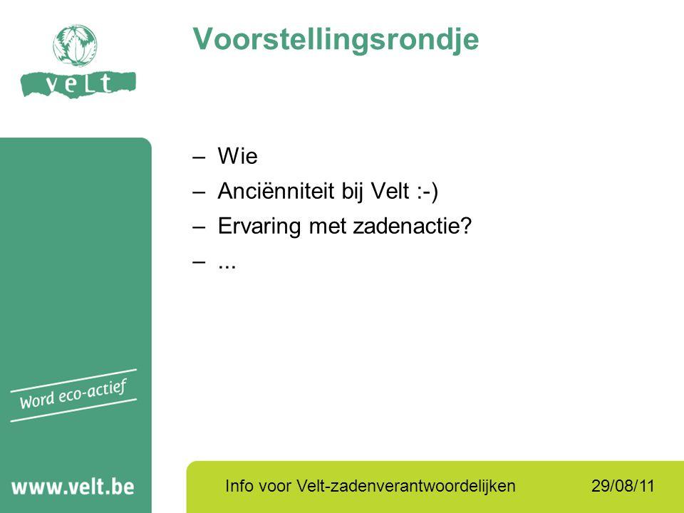 29/08/11Info voor Velt-zadenverantwoordelijken –Wie –Anciënniteit bij Velt :-) –Ervaring met zadenactie? –... Voorstellingsrondje