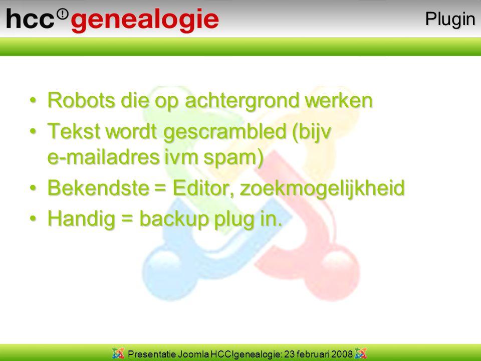 Presentatie Joomla HCC!genealogie: 23 februari 2008Plugin Robots die op achtergrond werkenRobots die op achtergrond werken Tekst wordt gescrambled (bijv e-mailadres ivm spam)Tekst wordt gescrambled (bijv e-mailadres ivm spam) Bekendste = Editor, zoekmogelijkheidBekendste = Editor, zoekmogelijkheid Handig = backup plug in.Handig = backup plug in.