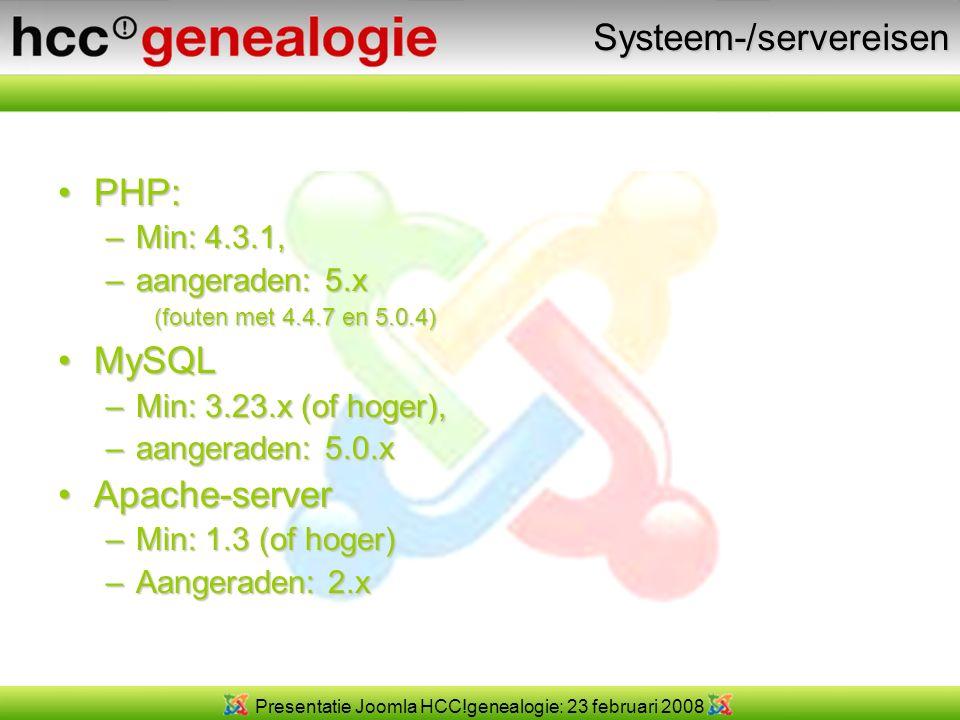 Presentatie Joomla HCC!genealogie: 23 februari 2008Systeem-/servereisen PHP:PHP: –Min: 4.3.1, –aangeraden: 5.x (fouten met 4.4.7 en 5.0.4) MySQLMySQL –Min: 3.23.x (of hoger), –aangeraden: 5.0.x Apache-serverApache-server –Min: 1.3 (of hoger) –Aangeraden: 2.x