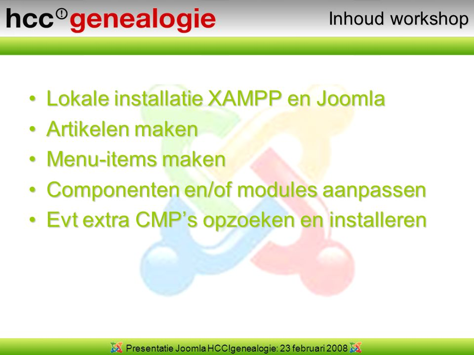 Presentatie Joomla HCC!genealogie: 23 februari 2008 Inhoud workshop Lokale installatie XAMPP en JoomlaLokale installatie XAMPP en Joomla Artikelen makenArtikelen maken Menu-items makenMenu-items maken Componenten en/of modules aanpassenComponenten en/of modules aanpassen Evt extra CMP's opzoeken en installerenEvt extra CMP's opzoeken en installeren