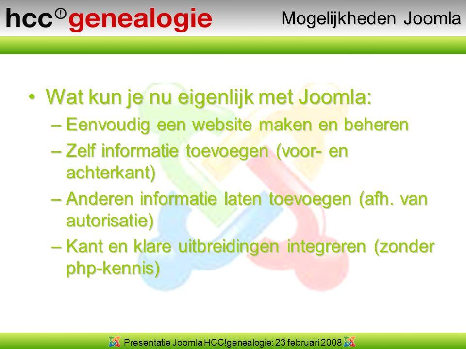 Presentatie Joomla HCC!genealogie: 23 februari 2008 Mogelijkheden Joomla Wat kun je nu eigenlijk met Joomla:Wat kun je nu eigenlijk met Joomla: –Eenvoudig een website maken en beheren –Zelf informatie toevoegen (voor- en achterkant) –Anderen informatie laten toevoegen (afh.