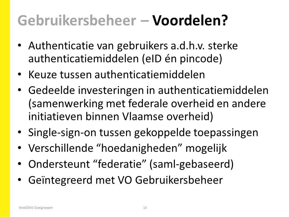 WebIDM3 Doelgroepen14 Authenticatie van gebruikers a.d.h.v. sterke authenticatiemiddelen (eID én pincode) Keuze tussen authenticatiemiddelen Gedeelde