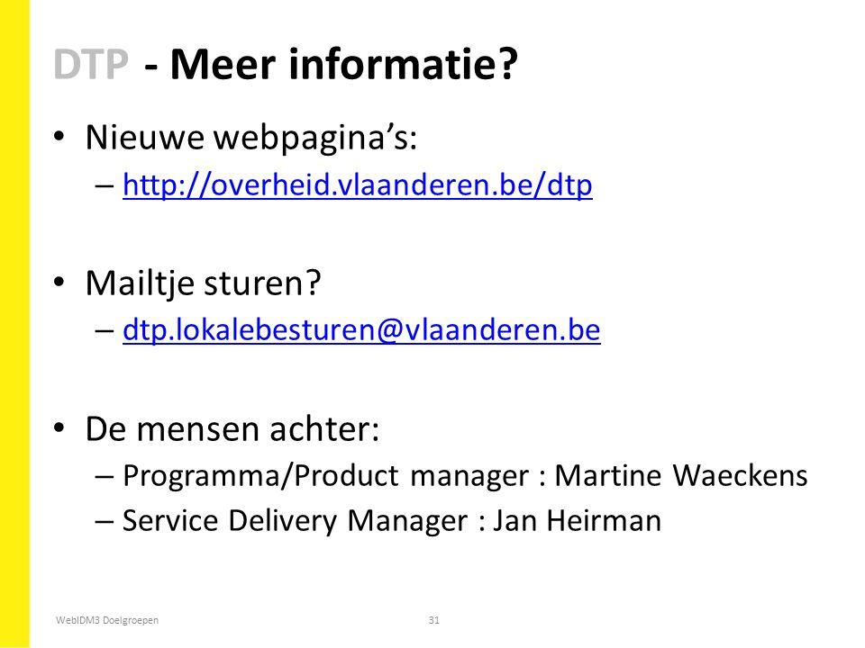 WebIDM3 Doelgroepen31 DTP - Meer informatie? Nieuwe webpagina's: – http://overheid.vlaanderen.be/dtp http://overheid.vlaanderen.be/dtp Mailtje sturen?