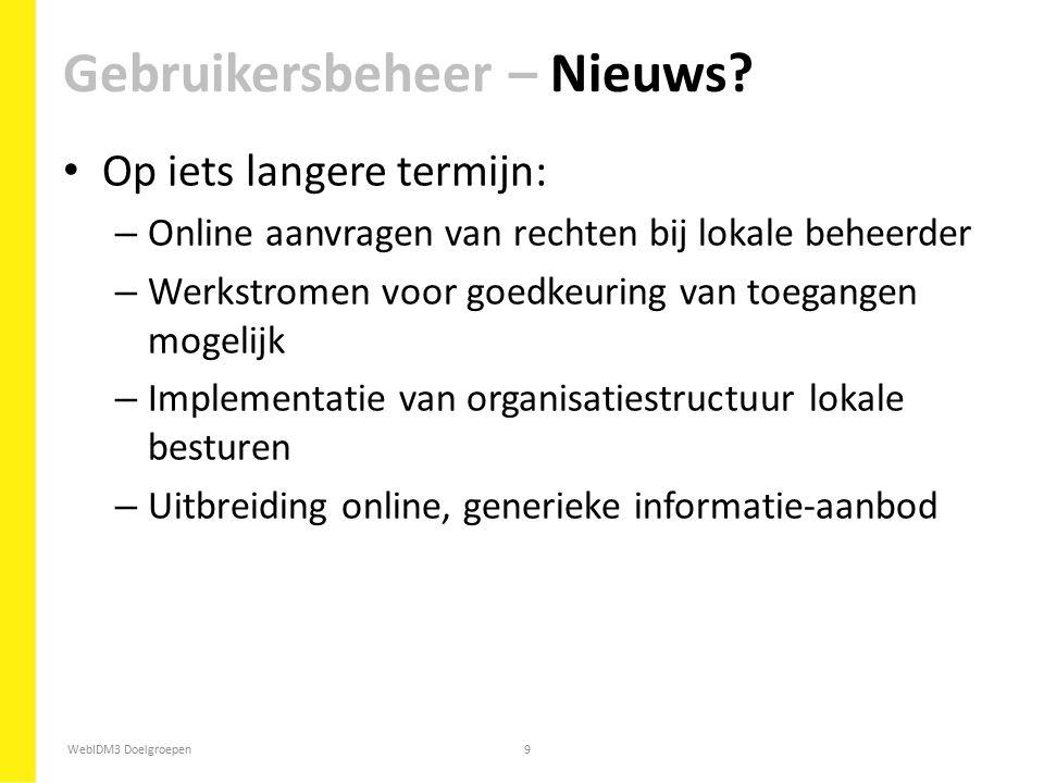 WebIDM3 Doelgroepen9 Op iets langere termijn: – Online aanvragen van rechten bij lokale beheerder – Werkstromen voor goedkeuring van toegangen mogelij