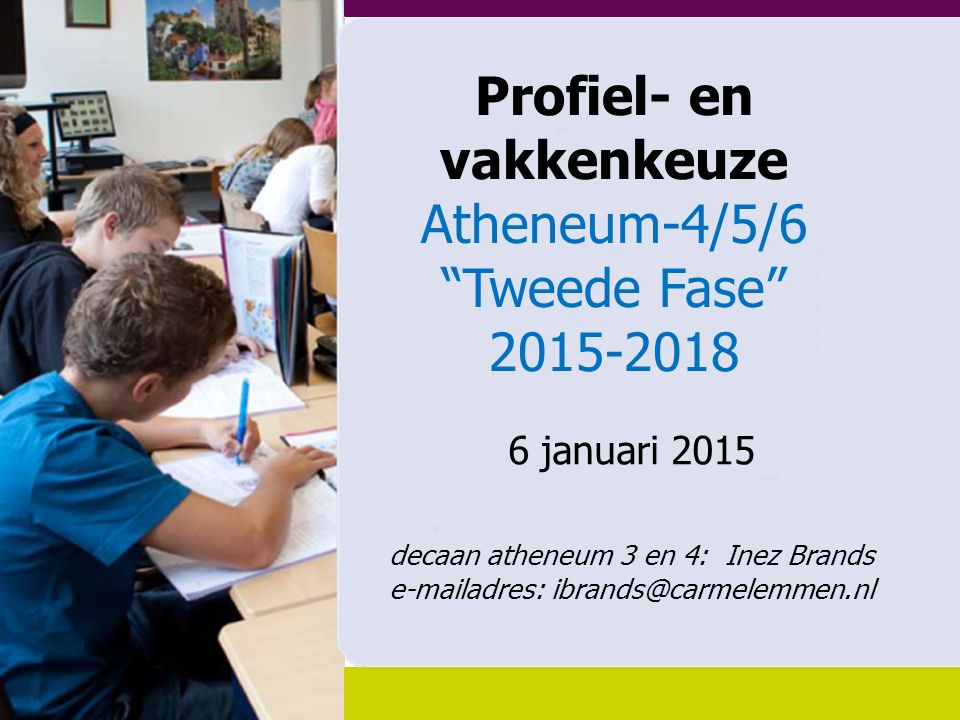 Profiel- en vakkenkeuze Atheneum-4/5/6 Tweede Fase 2015-2018 6 januari 2015 decaan atheneum 3 en 4: Inez Brands e-mailadres: ibrands@carmelemmen.nl