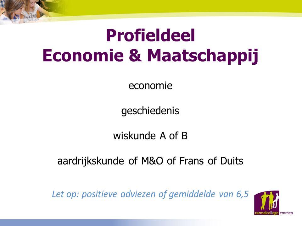 Profieldeel Economie & Maatschappij economie geschiedenis wiskunde A of B aardrijkskunde of M&O of Frans of Duits Let op: positieve adviezen of gemidd