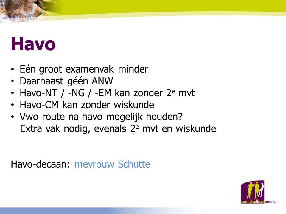 Havo Eén groot examenvak minder Daarnaast géén ANW Havo-NT / -NG / -EM kan zonder 2 e mvt Havo-CM kan zonder wiskunde Vwo-route na havo mogelijk houden.