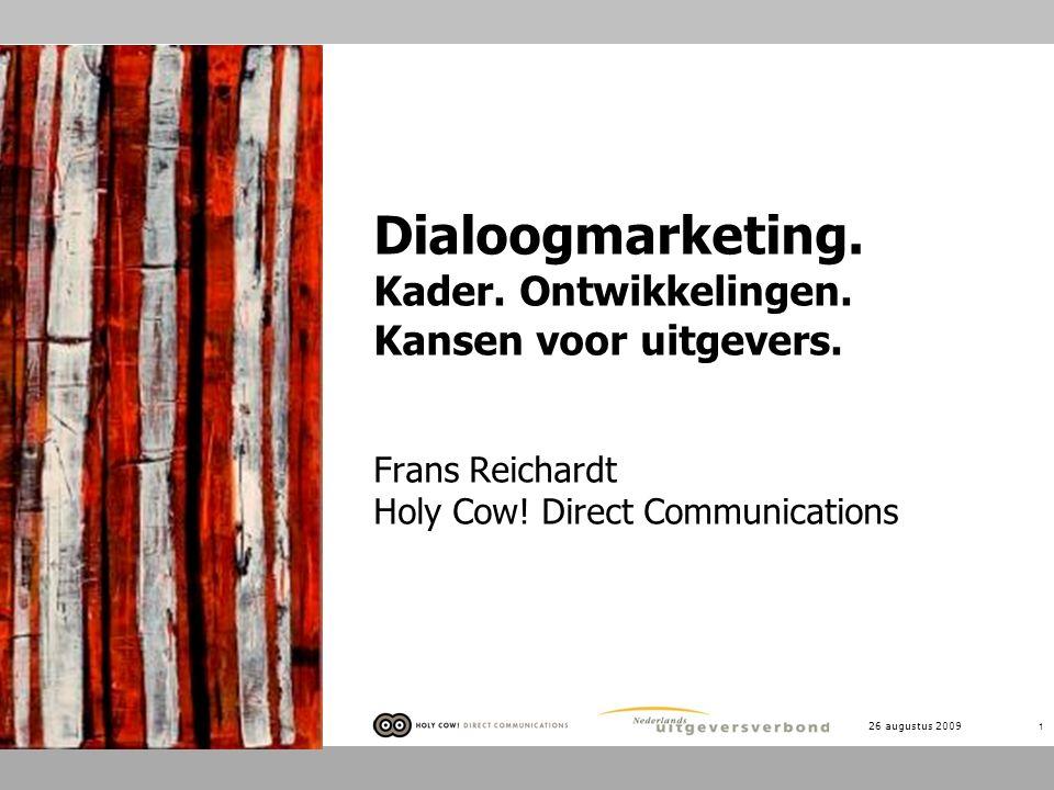 26 augustus 2009 1 Dialoogmarketing. Kader. Ontwikkelingen. Kansen voor uitgevers. Frans Reichardt Holy Cow! Direct Communications