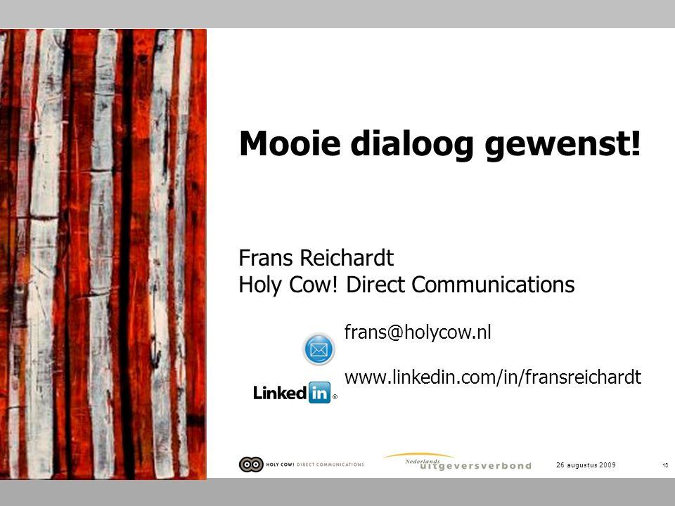 26 augustus 2009 13 Mooie dialoog gewenst! Frans Reichardt Holy Cow! Direct Communications frans@holycow.nl www.linkedin.com/in/fransreichardt