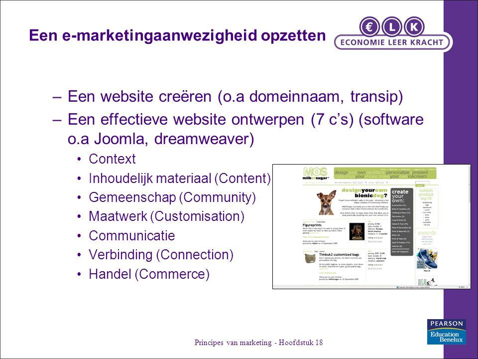 Een e-marketingaanwezigheid opzetten –Een website creëren (o.a domeinnaam, transip) –Een effectieve website ontwerpen (7 c's) (software o.a Joomla, dreamweaver) Context Inhoudelijk materiaal (Content) Gemeenschap (Community) Maatwerk (Customisation) Communicatie Verbinding (Connection) Handel (Commerce) Principes van marketing - Hoofdstuk 18