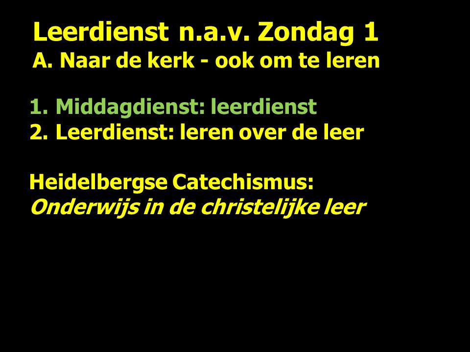 Leerdienst n.a.v. Zondag 1 A. Naar de kerk - ook om te leren 1.Middagdienst: leerdienst 2.Leerdienst: leren over de leer Heidelbergse Catechismus: Ond