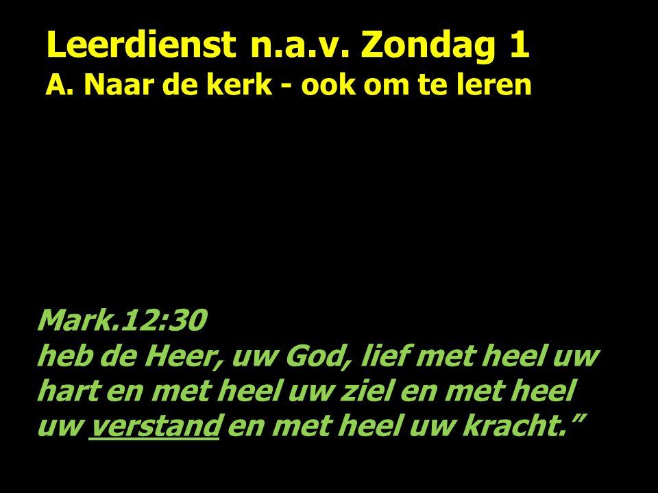 Leerdienst n.a.v. Zondag 1 A. Naar de kerk - ook om te leren Mark.12:30 heb de Heer, uw God, lief met heel uw hart en met heel uw ziel en met heel uw