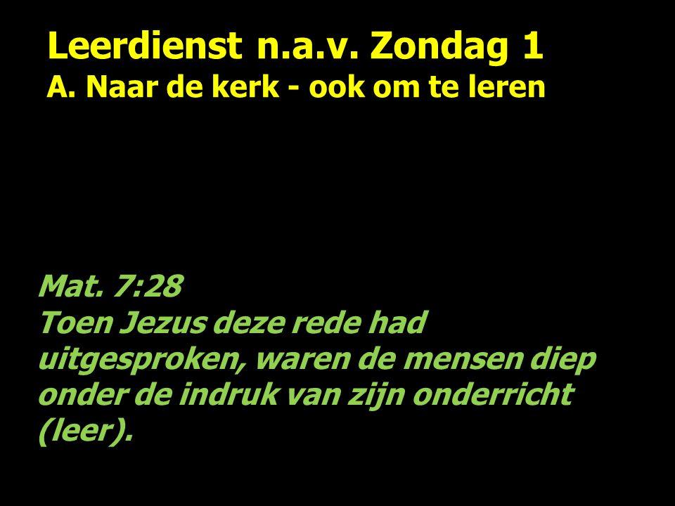 Leerdienst n.a.v. Zondag 1 A. Naar de kerk - ook om te leren Mat. 7:28 Toen Jezus deze rede had uitgesproken, waren de mensen diep onder de indruk van