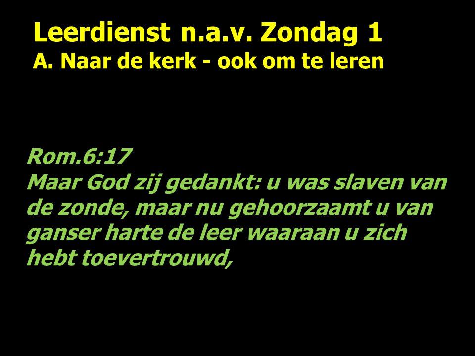 Leerdienst n.a.v. Zondag 1 A. Naar de kerk - ook om te leren Rom.6:17 Maar God zij gedankt: u was slaven van de zonde, maar nu gehoorzaamt u van ganse