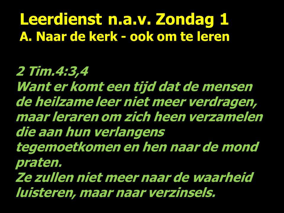 Leerdienst n.a.v. Zondag 1 A. Naar de kerk - ook om te leren 2 Tim.4:3,4 Want er komt een tijd dat de mensen de heilzame leer niet meer verdragen, maa