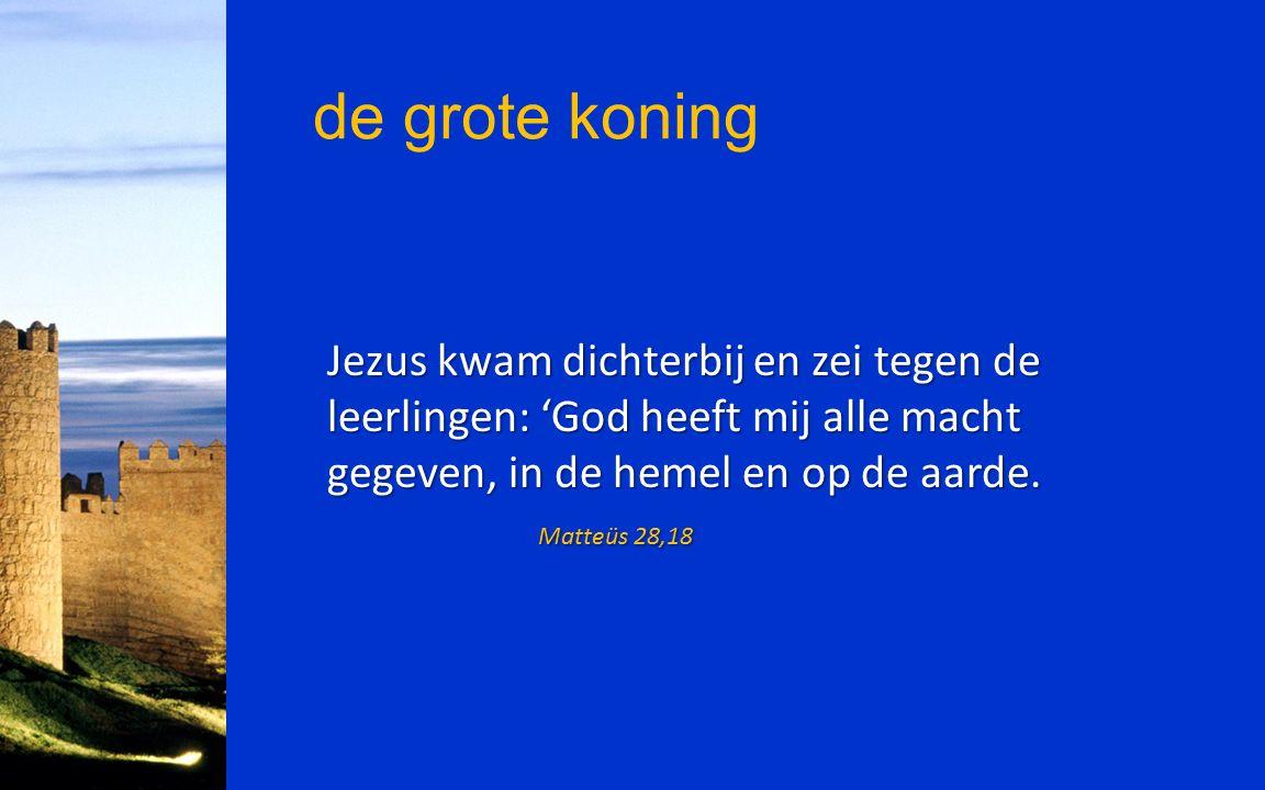de grote koning Jezus kwam dichterbij en zei tegen de leerlingen: 'God heeft mij alle macht gegeven, in de hemel en op de aarde. Matteüs 28,18