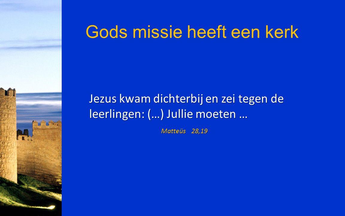Gods missie heeft een kerk Jezus kwam dichterbij en zei tegen de leerlingen: (…) Jullie moeten … Matteüs 28,19