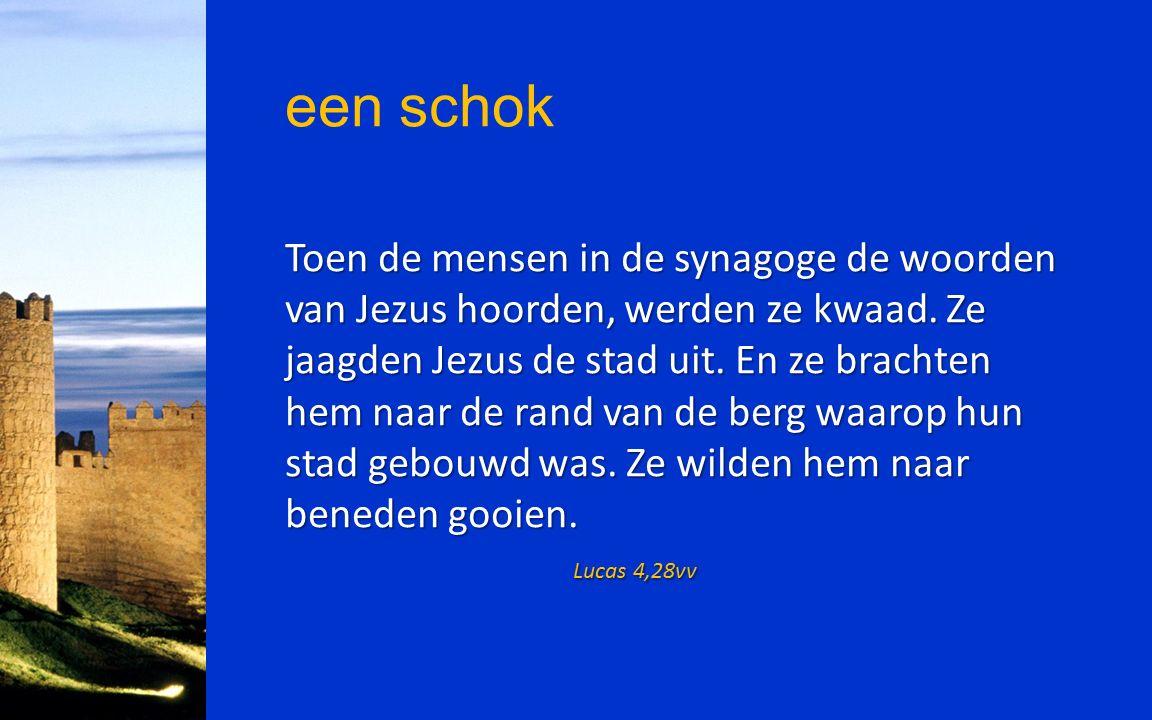 een schok Toen de mensen in de synagoge de woorden van Jezus hoorden, werden ze kwaad. Ze jaagden Jezus de stad uit. En ze brachten hem naar de rand v