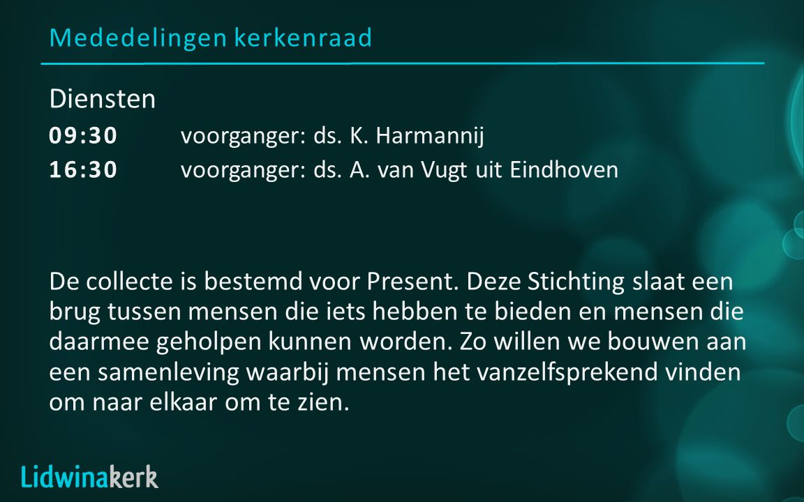 Mededelingen kerkenraad Diensten 09:30voorganger: ds. K. Harmannij 16:30 voorganger: ds. A. van Vugt uit Eindhoven De collecte is bestemd voor Present