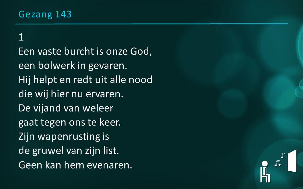 Gezang 143 1 Een vaste burcht is onze God, een bolwerk in gevaren. Hij helpt en redt uit alle nood die wij hier nu ervaren. De vijand van weleer gaat