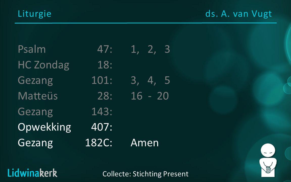 Liturgieds. A. van Vugt Collecte: Stichting Present Psalm47:1, 2, 3 HC Zondag18: Gezang101:3, 4, 5 Matteüs28:16 - 20 Gezang143: Opwekking407: Gezang18