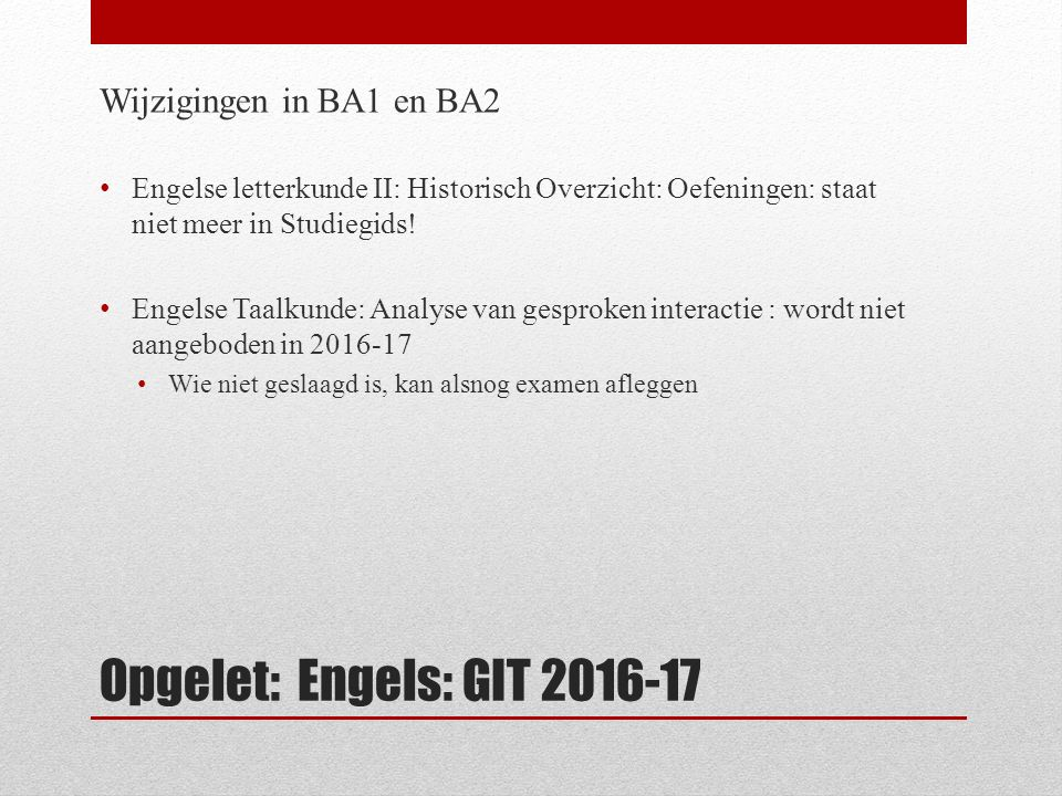 Opgelet: Engels: GIT 2016-17 Wijzigingen in BA1 en BA2 Engelse letterkunde II: Historisch Overzicht: Oefeningen: staat niet meer in Studiegids.