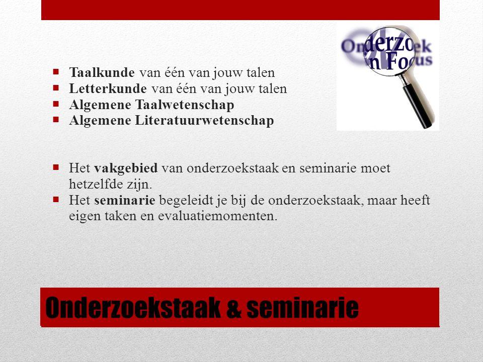 Onderzoekstaak & seminarie  Taalkunde van één van jouw talen  Letterkunde van één van jouw talen  Algemene Taalwetenschap  Algemene Literatuurwetenschap  Het vakgebied van onderzoekstaak en seminarie moet hetzelfde zijn.