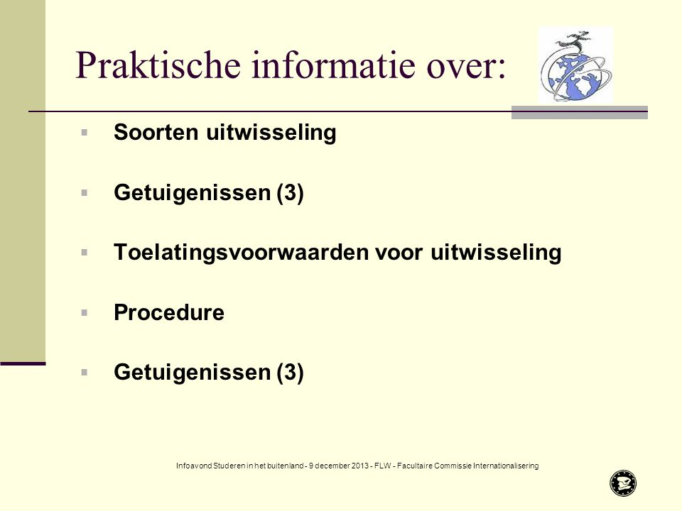 Praktische informatie over:  Soorten uitwisseling  Getuigenissen (3)  Toelatingsvoorwaarden voor uitwisseling  Procedure  Getuigenissen (3) Infoavond Studeren in het buitenland - 9 december 2013 - FLW - Facultaire Commissie Internationalisering