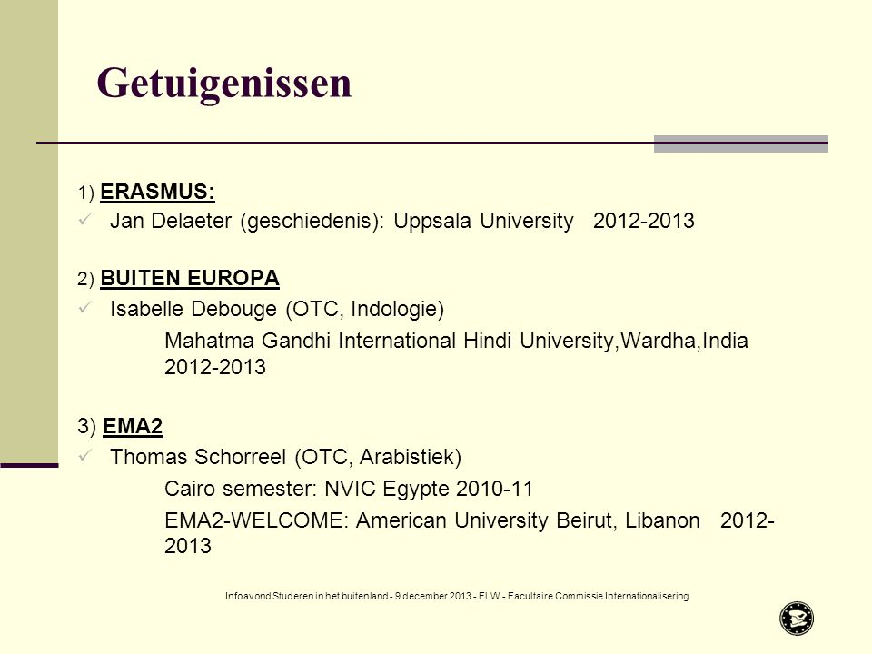 1) ERASMUS: Jan Delaeter (geschiedenis): Uppsala University 2012-2013 2) BUITEN EUROPA Isabelle Debouge (OTC, Indologie) Mahatma Gandhi International Hindi University,Wardha,India 2012-2013 3) EMA2 Thomas Schorreel (OTC, Arabistiek) Cairo semester: NVIC Egypte 2010-11 EMA2-WELCOME: American University Beirut, Libanon 2012- 2013 Getuigenissen Infoavond Studeren in het buitenland - 9 december 2013 - FLW - Facultaire Commissie Internationalisering