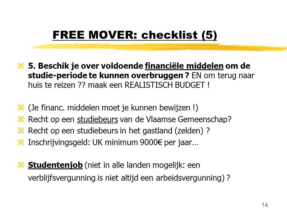 14 FREE MOVER: checklist (5) z5. Beschik je over voldoende financiële middelen om de studie-periode te kunnen overbruggen ? EN om terug naar huis te r