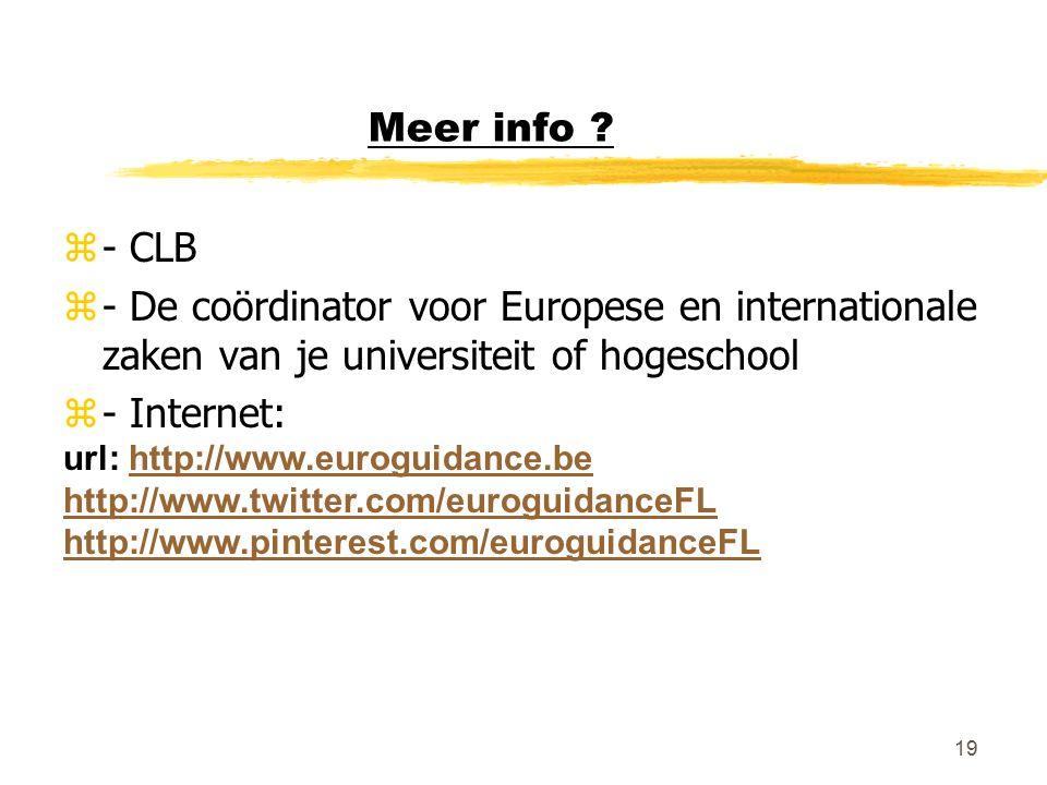19 Meer info ? z- CLB z- De coördinator voor Europese en internationale zaken van je universiteit of hogeschool z- Internet: url: http://www.euroguida