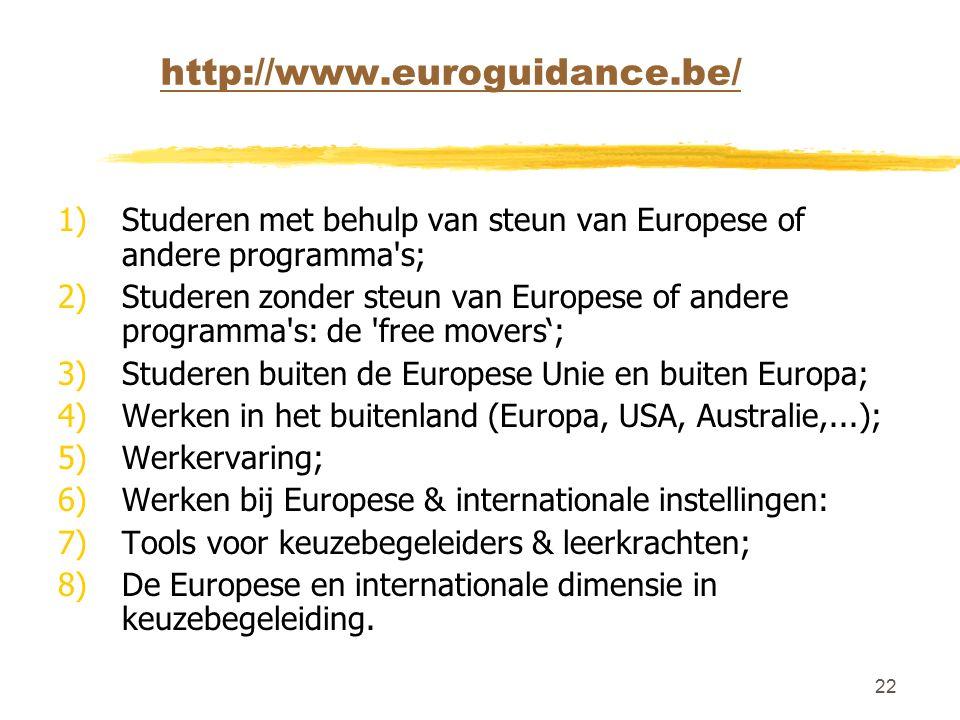 22 http://www.euroguidance.be/ 1)Studeren met behulp van steun van Europese of andere programma s; 2)Studeren zonder steun van Europese of andere programma s: de free movers'; 3)Studeren buiten de Europese Unie en buiten Europa; 4)Werken in het buitenland (Europa, USA, Australie,...); 5)Werkervaring; 6)Werken bij Europese & internationale instellingen: 7)Tools voor keuzebegeleiders & leerkrachten; 8)De Europese en internationale dimensie in keuzebegeleiding.