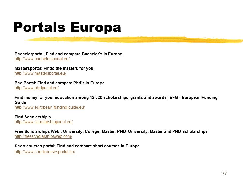 Portals Europa Bachelorportal: Find and compare Bachelor s in Europe http://www.bachelorsportal.eu/ Mastersportal: Finds the masters for you.