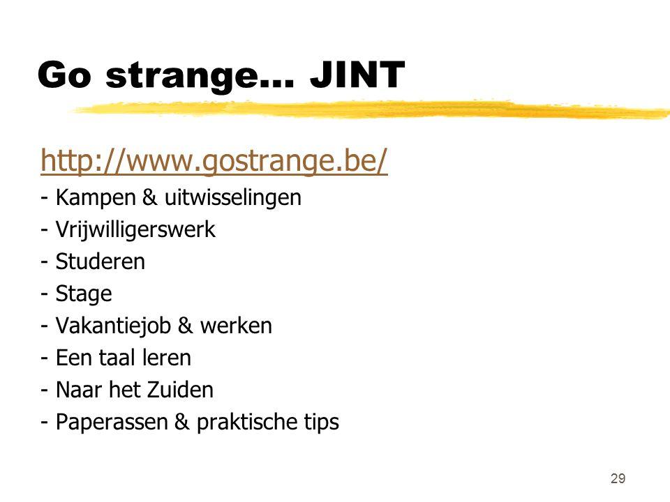 Go strange… JINT http://www.gostrange.be/ - Kampen & uitwisselingen - Vrijwilligerswerk - Studeren - Stage - Vakantiejob & werken - Een taal leren - Naar het Zuiden - Paperassen & praktische tips 29