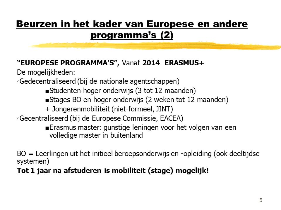 5 Beurzen in het kader van Europese en andere programma's (2) EUROPESE PROGRAMMA'S , Vanaf 2014 ERASMUS+ De mogelijkheden: ◦Gedecentraliseerd (bij de nationale agentschappen) ■ Studenten hoger onderwijs (3 tot 12 maanden) ■ Stages BO en hoger onderwijs (2 weken tot 12 maanden) + Jongerenmobiliteit (niet-formeel, JINT) ◦Gecentraliseerd (bij de Europese Commissie, EACEA) ■ Erasmus master: gunstige leningen voor het volgen van een volledige master in buitenland BO = Leerlingen uit het initieel beroepsonderwijs en -opleiding (ook deeltijdse systemen) Tot 1 jaar na afstuderen is mobiliteit (stage) mogelijk!