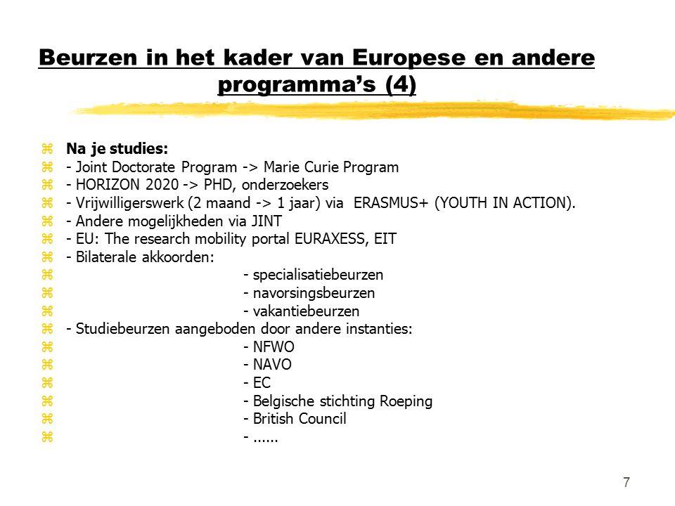 7 Beurzen in het kader van Europese en andere programma's (4) zNa je studies: z- Joint Doctorate Program -> Marie Curie Program z- HORIZON 2020 -> PHD, onderzoekers z- Vrijwilligerswerk (2 maand -> 1 jaar) via ERASMUS+ (YOUTH IN ACTION).